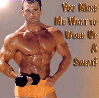 You make me want to work up a sweat