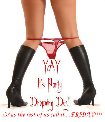 Yay it's panty dropping day!! Or as the rest of us call it.. Friday!!!