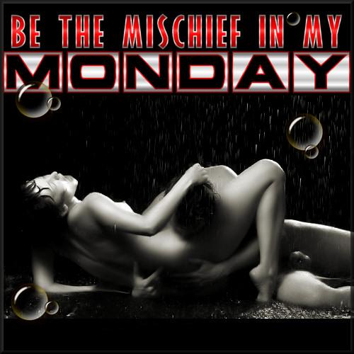 Be the mischief in my Monday