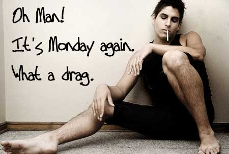 Oh Man! It's Monday again. What a drag