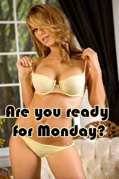 Are you ready for monday?