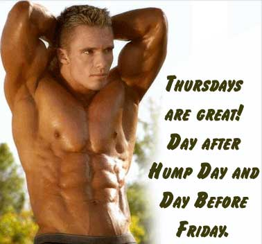 Thursdays are great! Day after hump day and day before Friday.