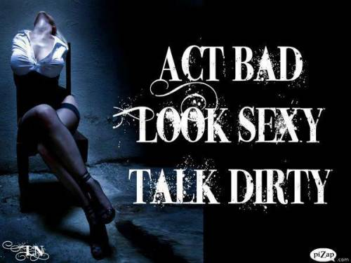 Act Bad Look Sexy Talk Dirty